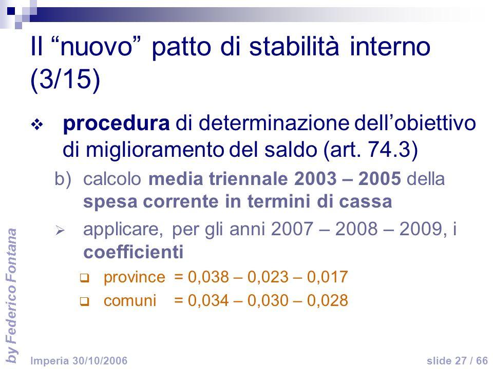 by Federico Fontana slide 27 / 66 Imperia 30/10/2006 Il nuovo patto di stabilità interno (3/15) procedura di determinazione dellobiettivo di miglioramento del saldo (art.