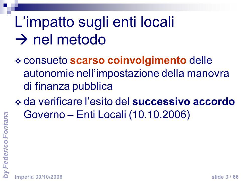 by Federico Fontana slide 3 / 66 Imperia 30/10/2006 Limpatto sugli enti locali nel metodo consueto scarso coinvolgimento delle autonomie nellimpostazione della manovra di finanza pubblica da verificare lesito del successivo accordo Governo – Enti Locali (10.10.2006)
