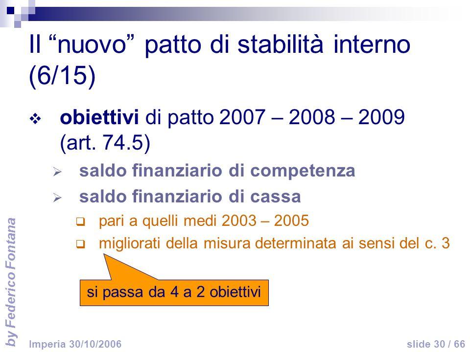 by Federico Fontana slide 30 / 66 Imperia 30/10/2006 Il nuovo patto di stabilità interno (6/15) obiettivi di patto 2007 – 2008 – 2009 (art. 74.5) sald