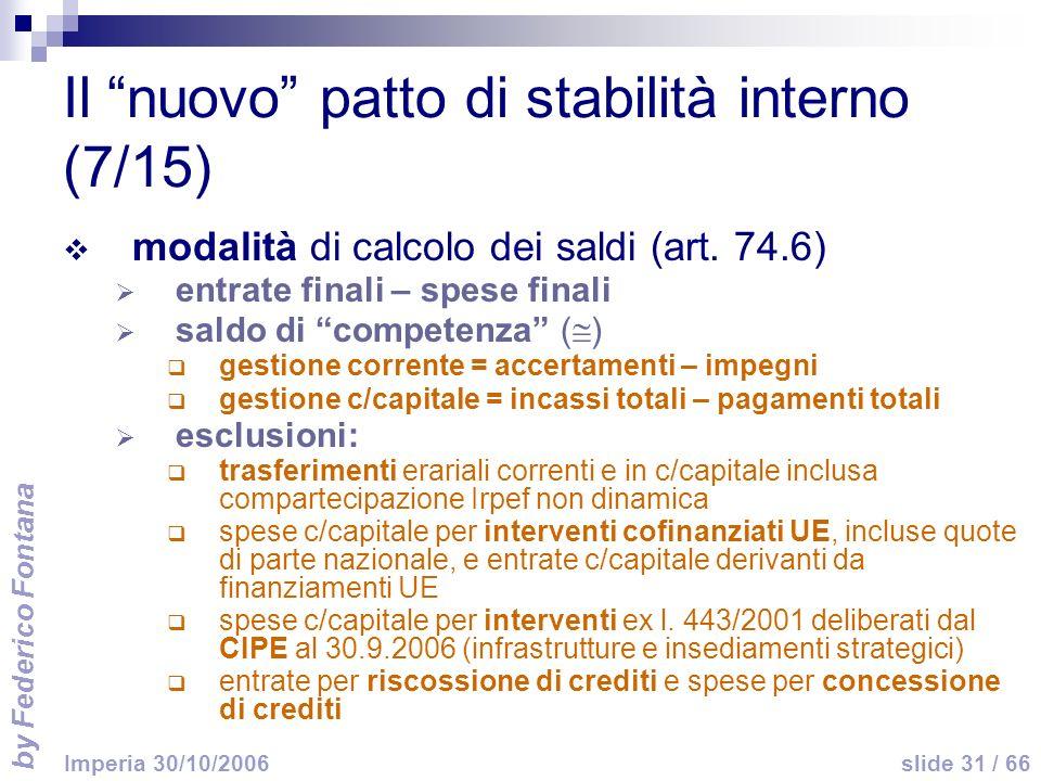 by Federico Fontana slide 31 / 66 Imperia 30/10/2006 Il nuovo patto di stabilità interno (7/15) modalità di calcolo dei saldi (art.