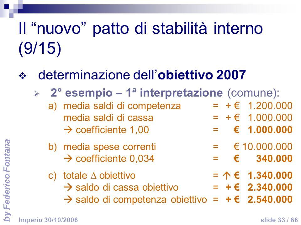 by Federico Fontana slide 33 / 66 Imperia 30/10/2006 Il nuovo patto di stabilità interno (9/15) determinazione dellobiettivo 2007 2° esempio – 1ª interpretazione (comune): a)media saldi di competenza =+ 1.200.000 media saldi di cassa=+ 1.000.000 coefficiente 1,00=1.000.000 b)media spese correnti=10.000.000 coefficiente 0,034=340.000 c)totale obiettivo= 1.340.000 saldo di cassa obiettivo=+ 2.340.000 saldo di competenza obiettivo=+ 2.540.000