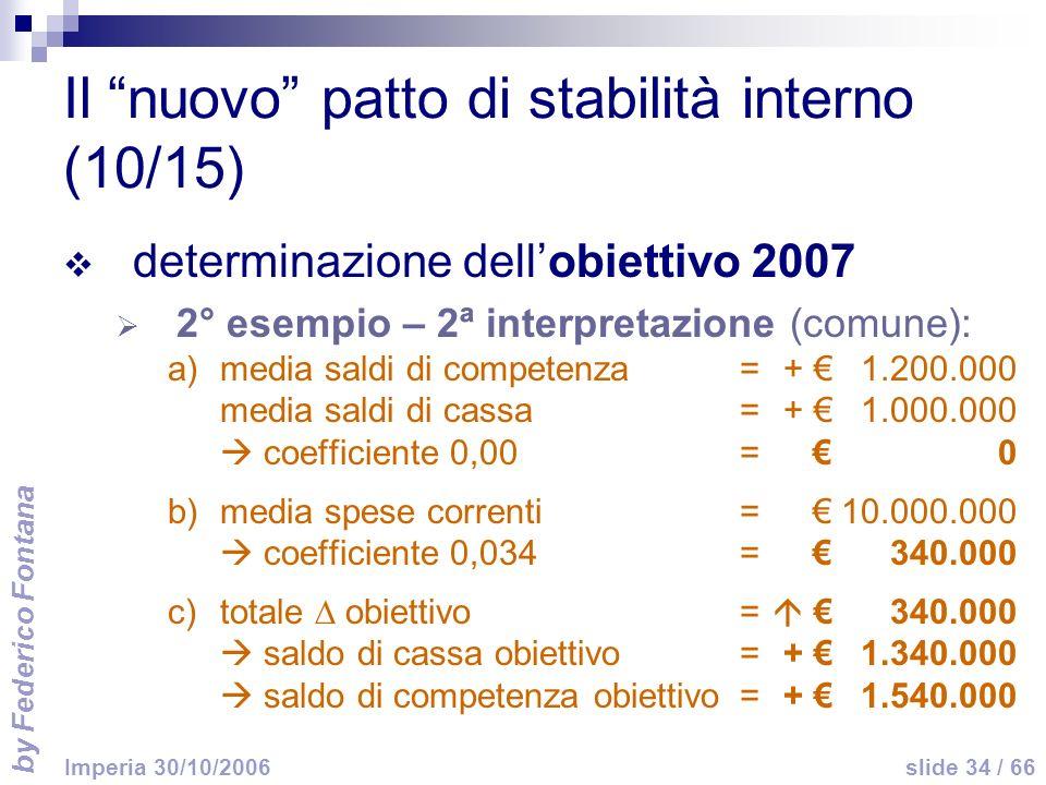by Federico Fontana slide 34 / 66 Imperia 30/10/2006 Il nuovo patto di stabilità interno (10/15) determinazione dellobiettivo 2007 2° esempio – 2ª interpretazione (comune): a)media saldi di competenza =+ 1.200.000 media saldi di cassa=+ 1.000.000 coefficiente 0,00=0 b)media spese correnti=10.000.000 coefficiente 0,034=340.000 c)totale obiettivo= 340.000 saldo di cassa obiettivo=+ 1.340.000 saldo di competenza obiettivo=+ 1.540.000