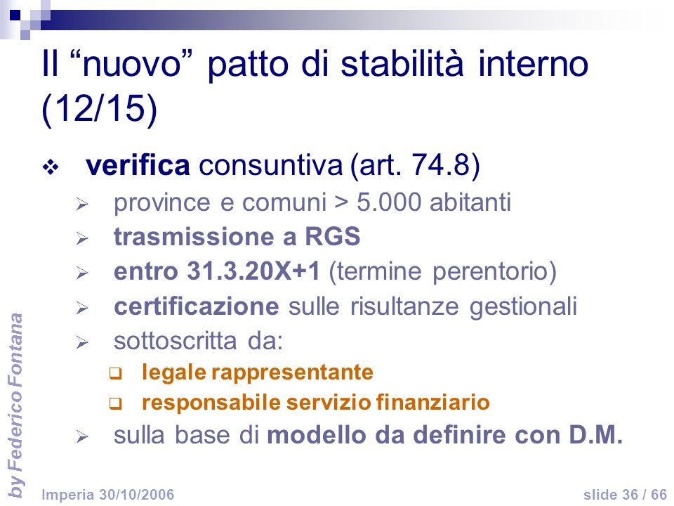 by Federico Fontana slide 36 / 66 Imperia 30/10/2006 Il nuovo patto di stabilità interno (12/15) verifica consuntiva (art. 74.8) province e comuni > 5