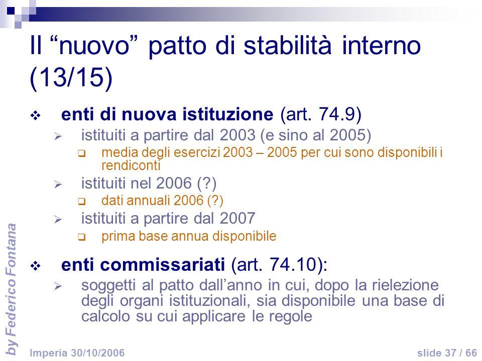 by Federico Fontana slide 37 / 66 Imperia 30/10/2006 Il nuovo patto di stabilità interno (13/15) enti di nuova istituzione (art. 74.9) istituiti a par
