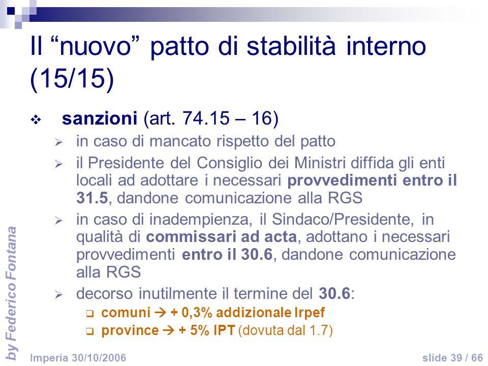 by Federico Fontana slide 39 / 66 Imperia 30/10/2006 Il nuovo patto di stabilità interno (15/15) sanzioni (art. 74.15 – 16) in caso di mancato rispett
