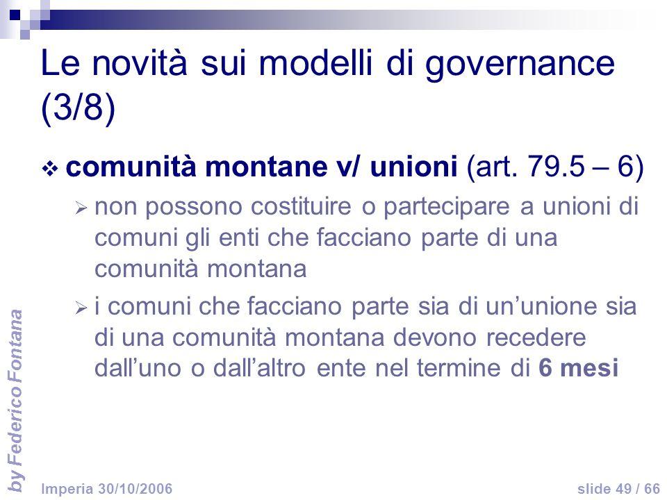 by Federico Fontana slide 49 / 66 Imperia 30/10/2006 Le novità sui modelli di governance (3/8) comunità montane v/ unioni (art. 79.5 – 6) non possono