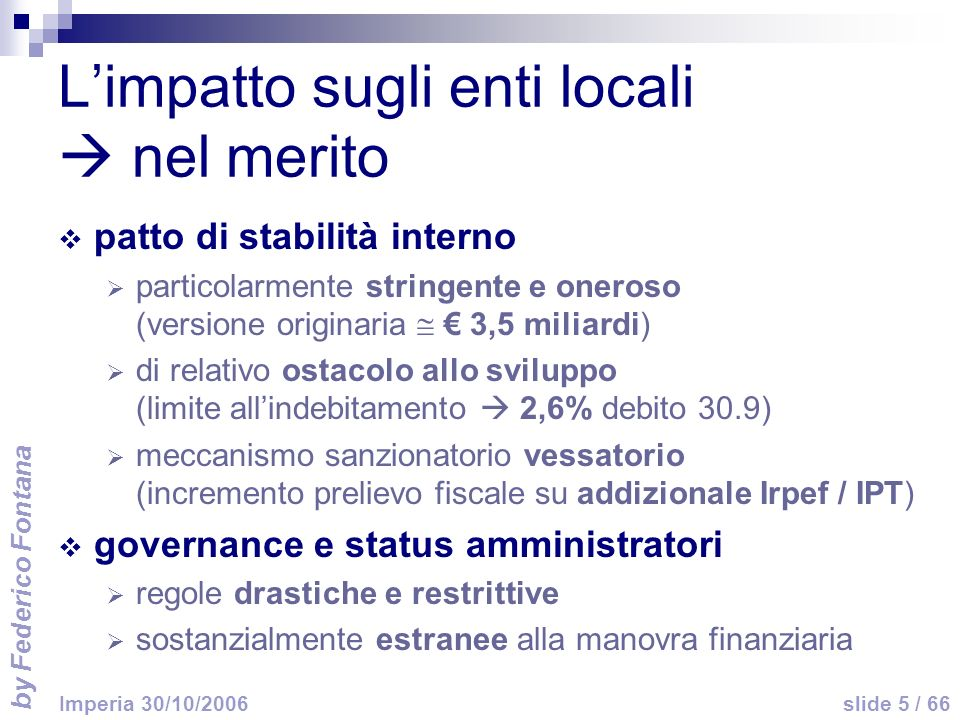 by Federico Fontana slide 5 / 66 Imperia 30/10/2006 Limpatto sugli enti locali nel merito patto di stabilità interno particolarmente stringente e oner