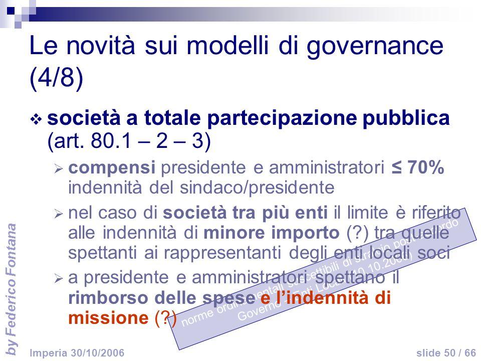by Federico Fontana slide 50 / 66 Imperia 30/10/2006 norme ordinamentali suscettibili di stralcio post-accordo Governo – Enti Locali (10.10.2006) Le novità sui modelli di governance (4/8) società a totale partecipazione pubblica (art.
