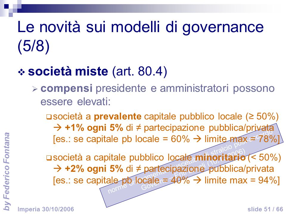 by Federico Fontana slide 51 / 66 Imperia 30/10/2006 norme ordinamentali suscettibili di stralcio post-accordo Governo – Enti Locali (10.10.2006) Le novità sui modelli di governance (5/8) società miste (art.