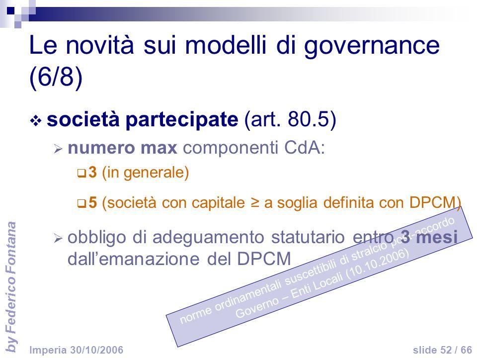 by Federico Fontana slide 52 / 66 Imperia 30/10/2006 norme ordinamentali suscettibili di stralcio post-accordo Governo – Enti Locali (10.10.2006) Le novità sui modelli di governance (6/8) società partecipate (art.