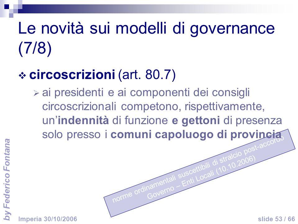 by Federico Fontana slide 53 / 66 Imperia 30/10/2006 norme ordinamentali suscettibili di stralcio post-accordo Governo – Enti Locali (10.10.2006) Le novità sui modelli di governance (7/8) circoscrizioni (art.