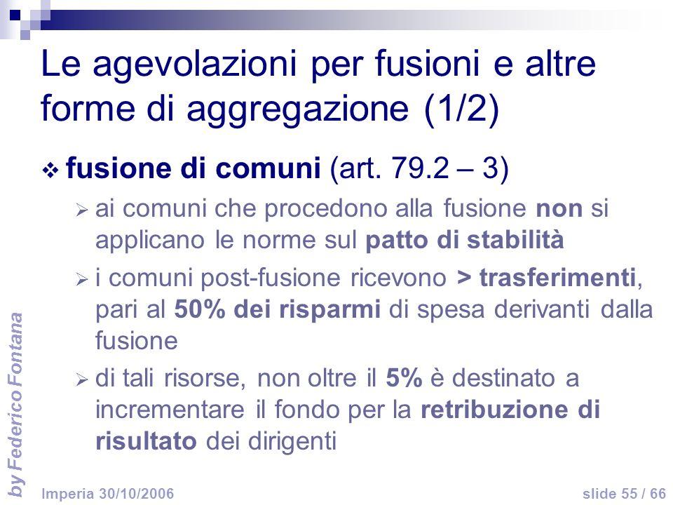 by Federico Fontana slide 55 / 66 Imperia 30/10/2006 Le agevolazioni per fusioni e altre forme di aggregazione (1/2) fusione di comuni (art. 79.2 – 3)