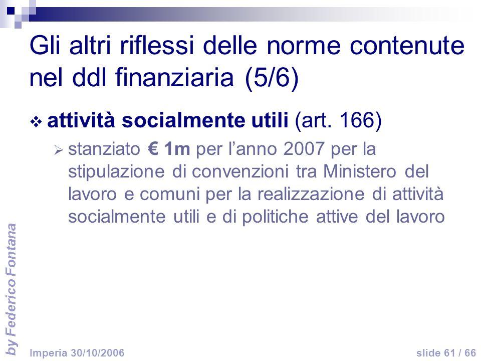 by Federico Fontana slide 61 / 66 Imperia 30/10/2006 Gli altri riflessi delle norme contenute nel ddl finanziaria (5/6) attività socialmente utili (art.
