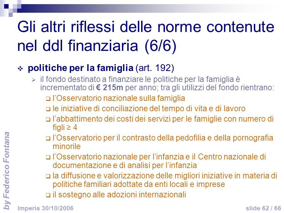 by Federico Fontana slide 62 / 66 Imperia 30/10/2006 Gli altri riflessi delle norme contenute nel ddl finanziaria (6/6) politiche per la famiglia (art.