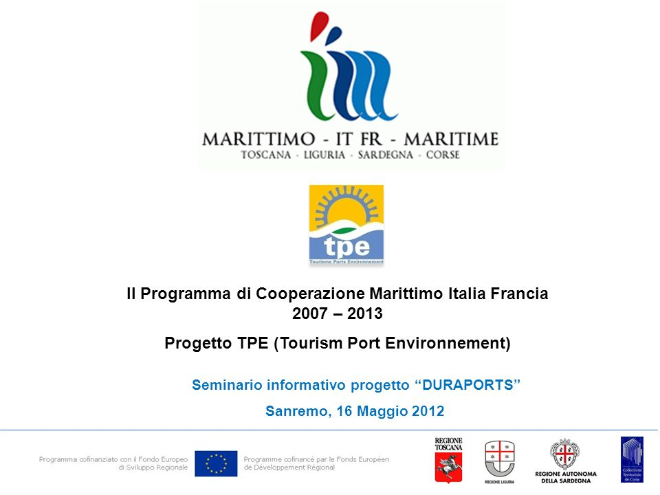 Il Programma di Cooperazione Marittimo Italia Francia 2007 – 2013 Progetto TPE (Tourism Port Environnement) Seminario informativo progetto DURAPORTS Sanremo, 16 Maggio 2012