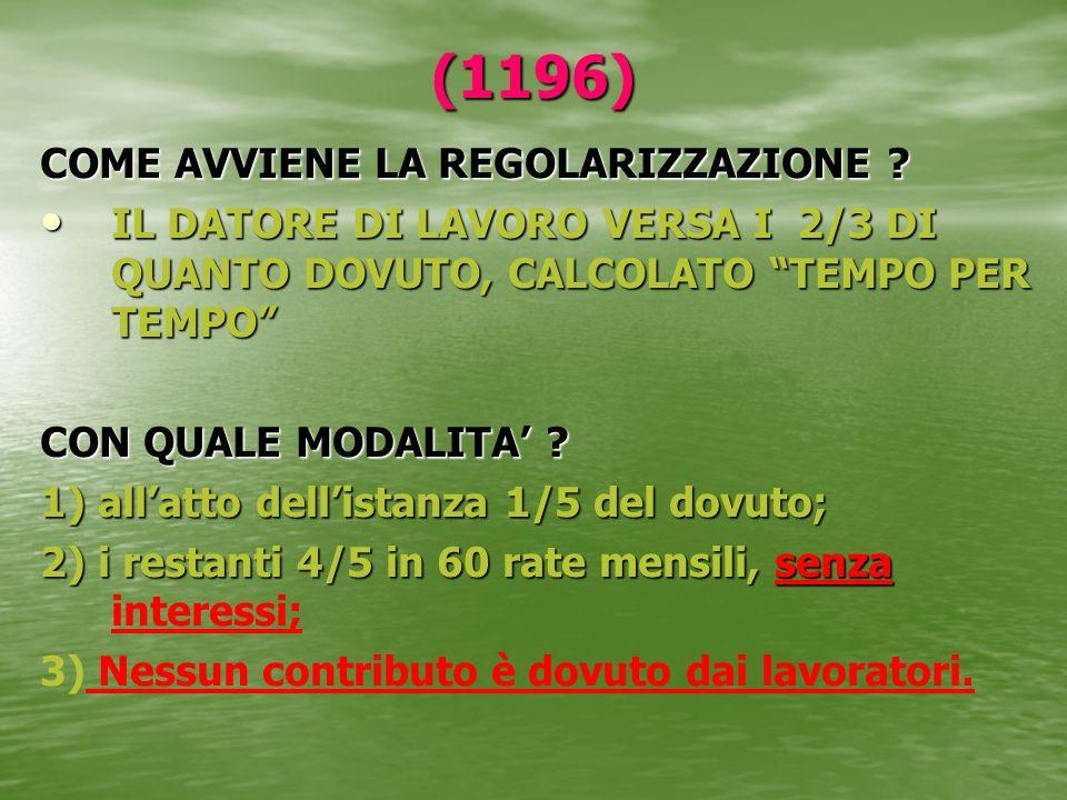 (1196) COME AVVIENE LA REGOLARIZZAZIONE ? IL DATORE DI LAVORO VERSA I 2/3 DI QUANTO DOVUTO, CALCOLATO TEMPO PER TEMPO IL DATORE DI LAVORO VERSA I 2/3