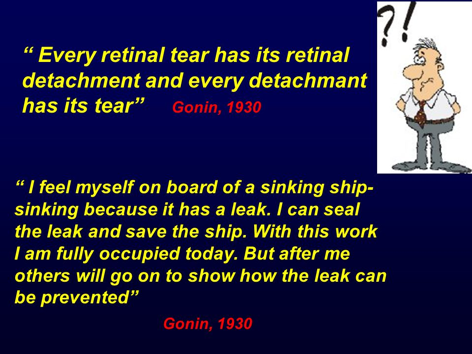 Every retinal tear has its retinal detachment and every detachmant has its tear Gonin, 1930 Gonin, 1930 I feel myself on board of a sinking ship- sink