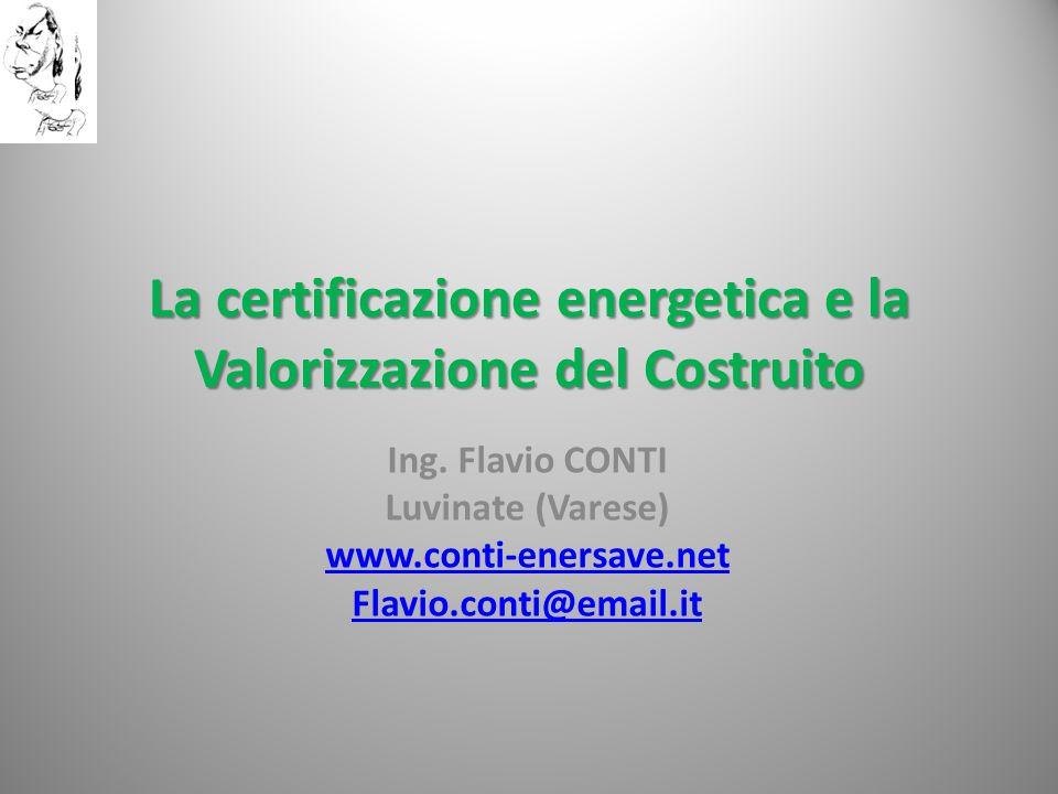 La certificazione energetica e la Valorizzazione del Costruito Ing. Flavio CONTI Luvinate (Varese) www.conti-enersave.net Flavio.conti@email.it