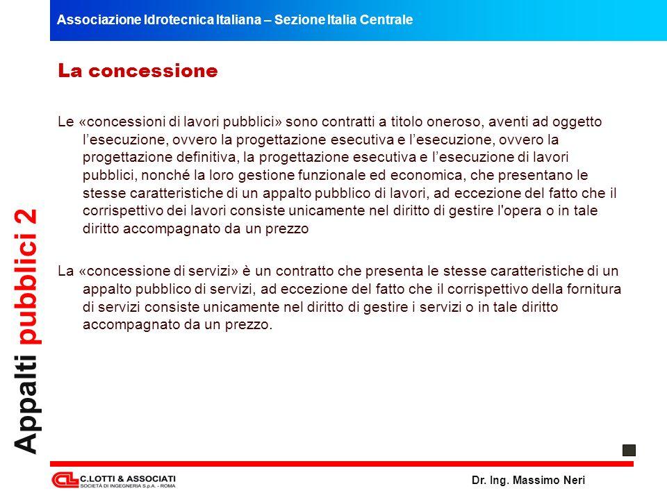 Associazione Idrotecnica Italiana – Sezione Italia Centrale Dr. Ing. Massimo Neri Appalti pubblici 2 La concessione Le «concessioni di lavori pubblici