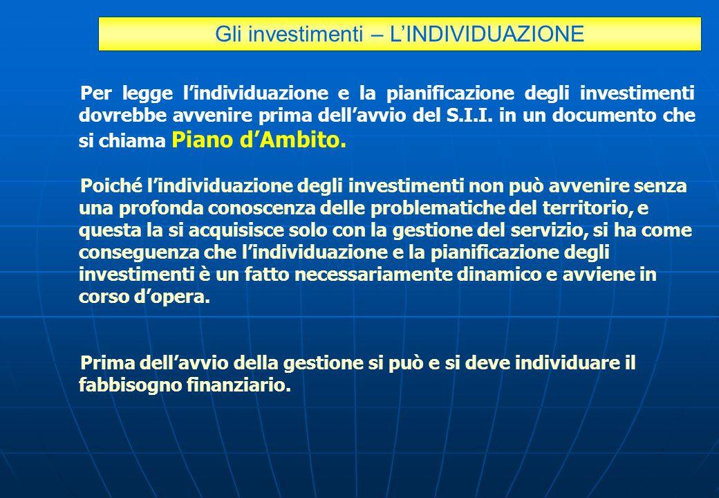 Gli investimenti – LINDIVIDUAZIONE Per legge lindividuazione e la pianificazione degli investimenti dovrebbe avvenire prima dellavvio del S.I.I. in un