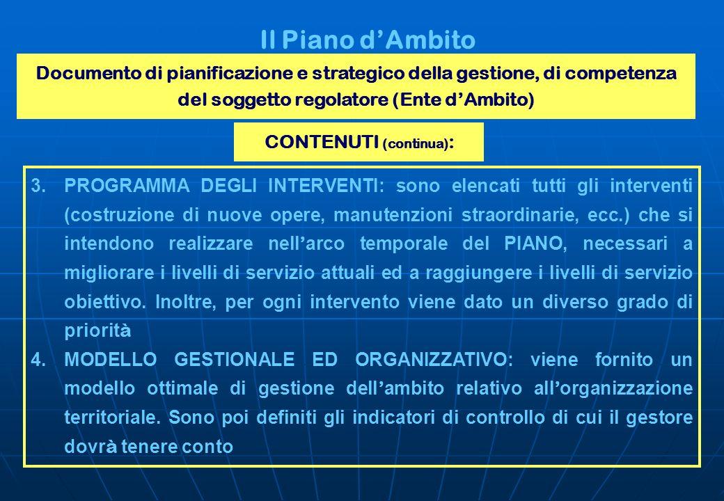 Il Piano dAmbito Documento di pianificazione e strategico della gestione, di competenza del soggetto regolatore (Ente dAmbito) CONTENUTI (continua) :