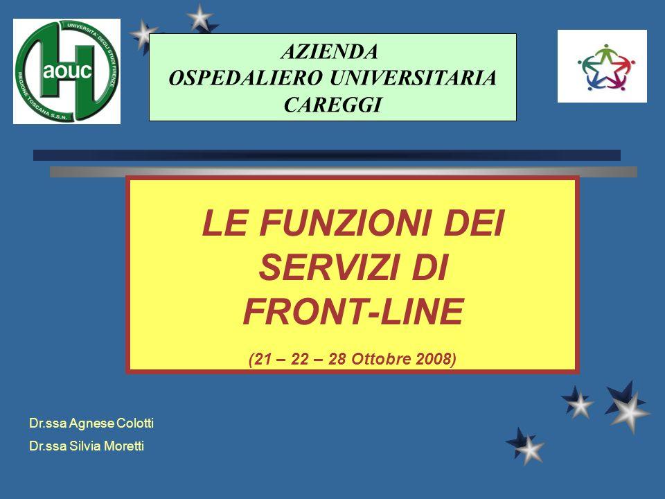 LE FUNZIONI DEI SERVIZI DI FRONT-LINE (21 – 22 – 28 Ottobre 2008) AZIENDA OSPEDALIERO UNIVERSITARIA CAREGGI Dr.ssa Agnese Colotti Dr.ssa Silvia Moretti