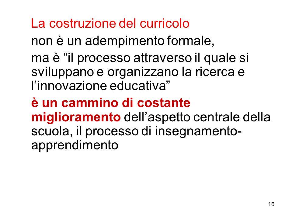 16 La costruzione del curricolo non è un adempimento formale, ma è il processo attraverso il quale si sviluppano e organizzano la ricerca e linnovazio