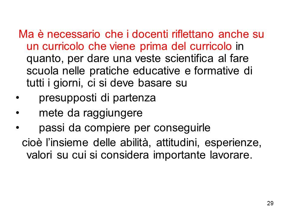 29 Ma è necessario che i docenti riflettano anche su un curricolo che viene prima del curricolo in quanto, per dare una veste scientifica al fare scuo