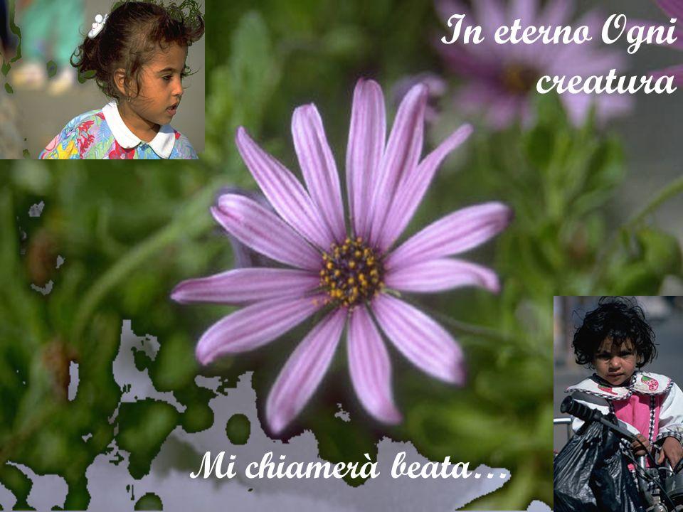 Nella mia povertà linfinito mi ha guardata In eterno Ogni creatura Mi chiamerà beata…