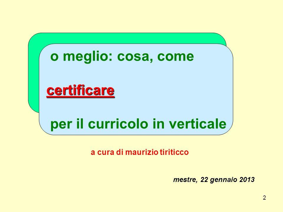 2 o meglio: cosa, come certificare per il curricolo in verticale a cura di maurizio tiriticco mestre, 22 gennaio 2013