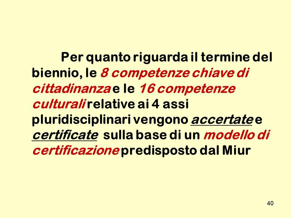 40 Per quanto riguarda il termine del biennio, le 8 competenze chiave di cittadinanza e le 16 competenze culturali relative ai 4 assi pluridisciplinar