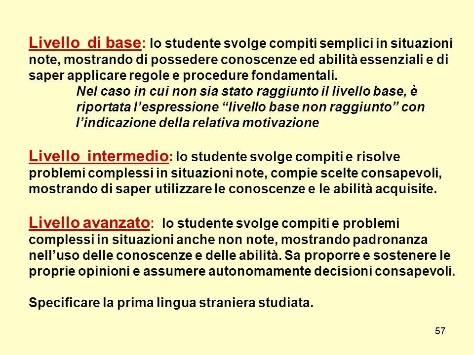 57 Livello di base : lo studente svolge compiti semplici in situazioni note, mostrando di possedere conoscenze ed abilità essenziali e di saper applic