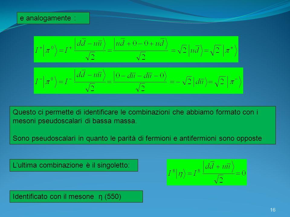 16 Questo ci permette di identificare le combinazioni che abbiamo formato con i mesoni pseudoscalari di bassa massa. Sono pseudoscalari in quanto le p