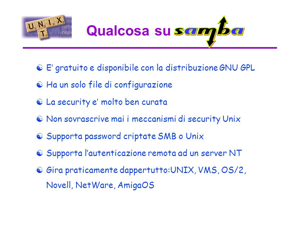 Samba nasce dalla considerazione che e piu proficuo utilizzare la potenza di Unix per condividere risorse con i PC che viceversa Utilizza il protocollo SMB (Server Message Block) definito da un documento Intel/Microsoft (ora ridenominato CIFS: Common Internet File System).