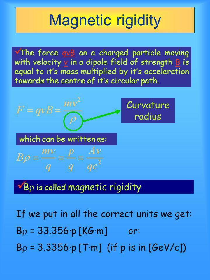 Magnetic rigidity The force qvB on a charged particle moving with velocity v in a dipole field of strength B is equal to its mass multiplied by its acceleration towards the centre of its circular path.