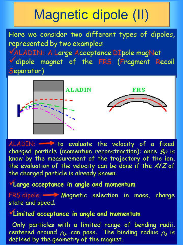 Magnetic dipole (II) Here we consider two different types of dipoles, represented by two examples: ALADIN:: A Large Acceptance DIpole magNet dipole magnet of the FRS (Fragment Recoil Separator) ALADIN: to evaluate the velocity of a fixed charged particle (momentum reconstraction): once B is know by the measurement of the trajectory of the ion, the evaluation of the velocity can be done if the A/Z of the charged particle is already known.