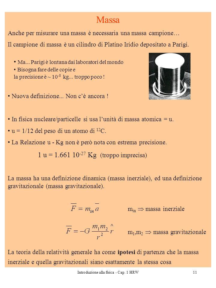 Introduzione alla fisica - Cap. 1 HRW11 Massa Anche per misurare una massa è necessaria una massa campione… Il campione di massa è un cilindro di Plat