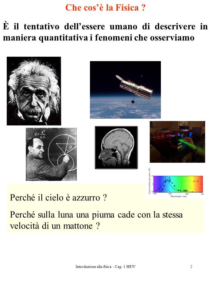 Introduzione alla fisica - Cap. 1 HRW2 Che cosè la Fisica ? È il tentativo dellessere umano di descrivere in maniera quantitativa i fenomeni che osser