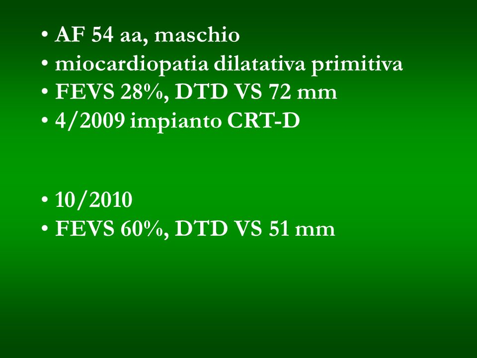 AF 54 aa, maschio miocardiopatia dilatativa primitiva FEVS 28%, DTD VS 72 mm 4/2009 impianto CRT-D 10/2010 FEVS 60%, DTD VS 51 mm