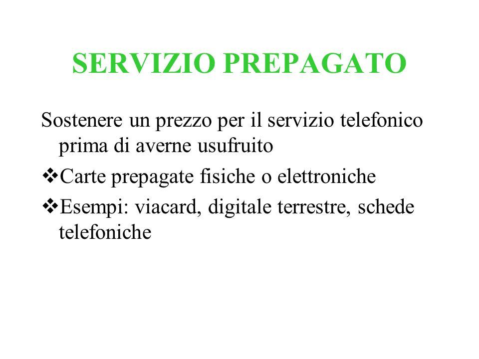 SERVIZIO PREPAGATO Sostenere un prezzo per il servizio telefonico prima di averne usufruito Carte prepagate fisiche o elettroniche Esempi: viacard, di