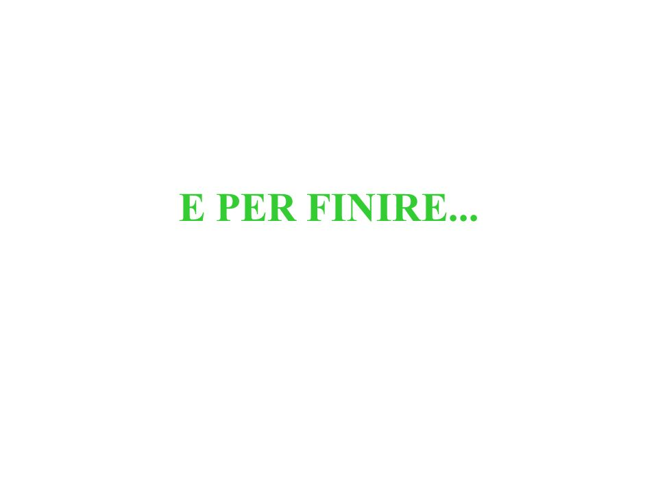 E PER FINIRE...