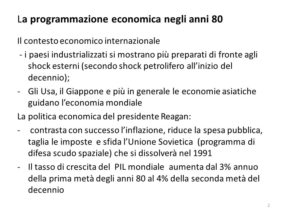 La programmazione economica negli anni 80 La riduzione dellinflazione Lazione combinata della politica monetaria e della politica dei redditi (riduzione del 50% dellindicizzazione dei salari) hanno determinato una riduzione dellinflazione dal 22% del febbraio 1980 al 9% del novembre 1984, al 6% del 1986, al 4,7% del 1987.