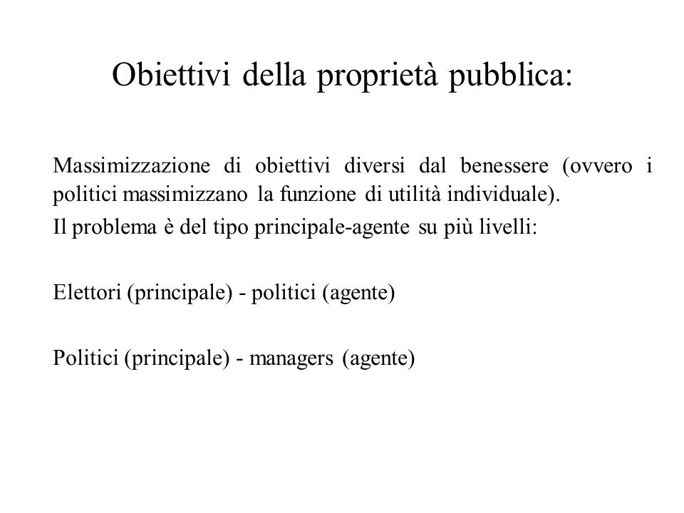 Obiettivi della proprietà pubblica: Massimizzazione di obiettivi diversi dal benessere (ovvero i politici massimizzano la funzione di utilità individuale).