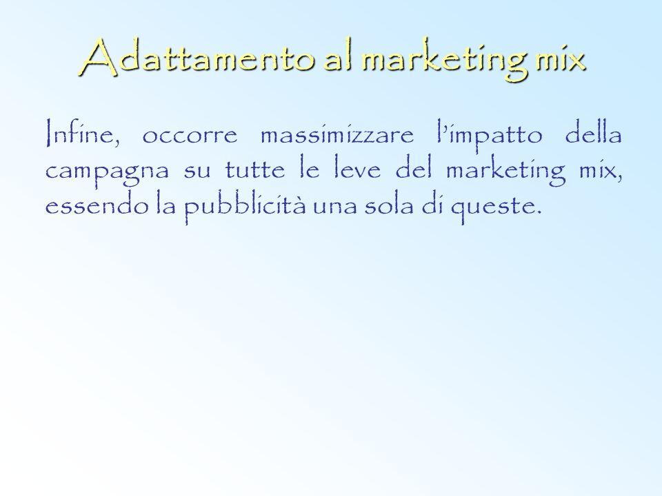Adattamento al marketing mix Infine, occorre massimizzare limpatto della campagna su tutte le leve del marketing mix, essendo la pubblicità una sola d