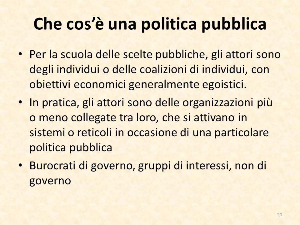 Che cosè una politica pubblica Per la scuola delle scelte pubbliche, gli attori sono degli individui o delle coalizioni di individui, con obiettivi economici generalmente egoistici.