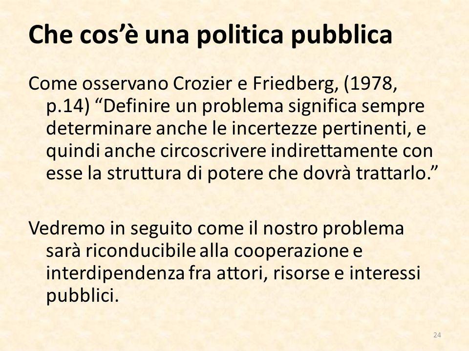 Che cosè una politica pubblica Come osservano Crozier e Friedberg, (1978, p.14) Definire un problema significa sempre determinare anche le incertezze pertinenti, e quindi anche circoscrivere indirettamente con esse la struttura di potere che dovrà trattarlo.