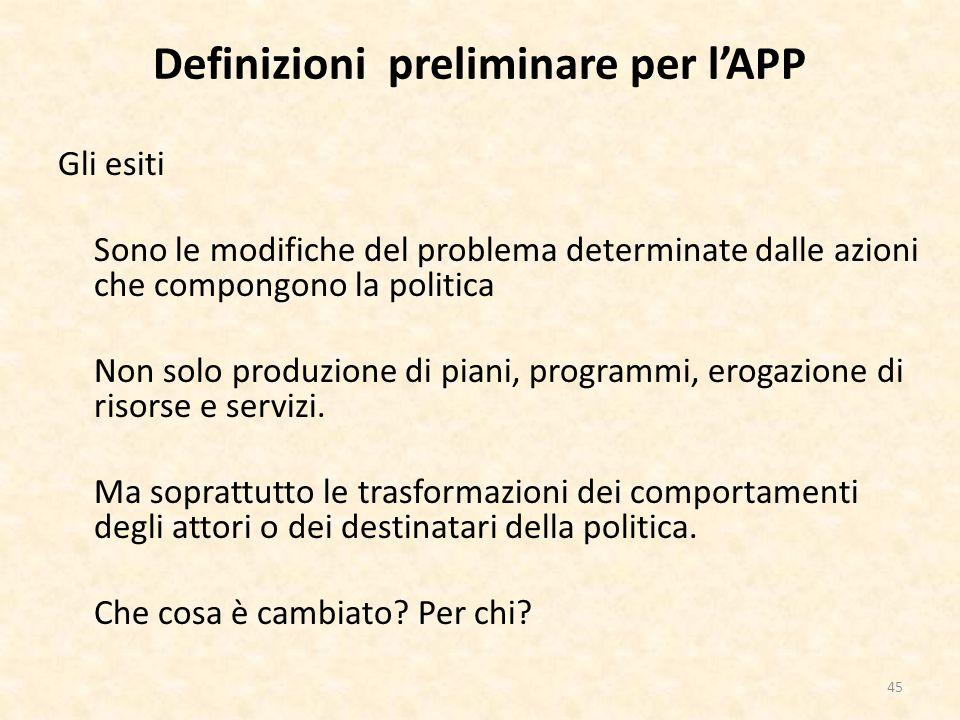 Definizioni preliminare per lAPP Gli esiti Sono le modifiche del problema determinate dalle azioni che compongono la politica Non solo produzione di piani, programmi, erogazione di risorse e servizi.