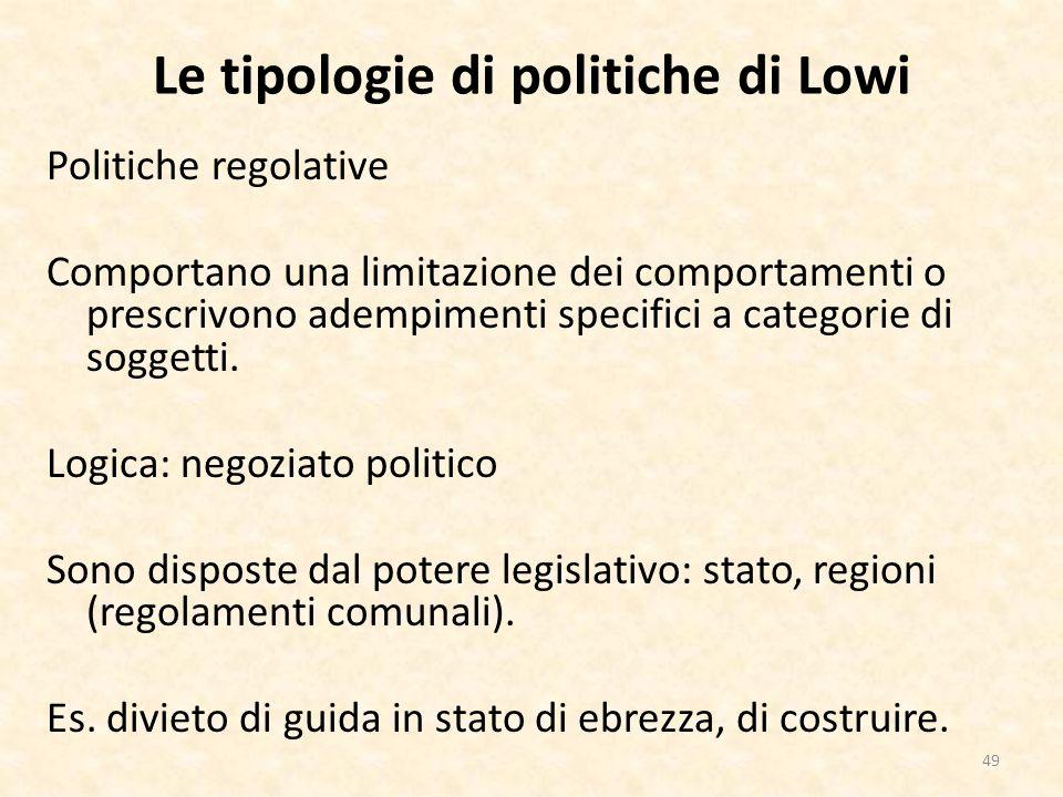 Le tipologie di politiche di Lowi Politiche regolative Comportano una limitazione dei comportamenti o prescrivono adempimenti specifici a categorie di soggetti.
