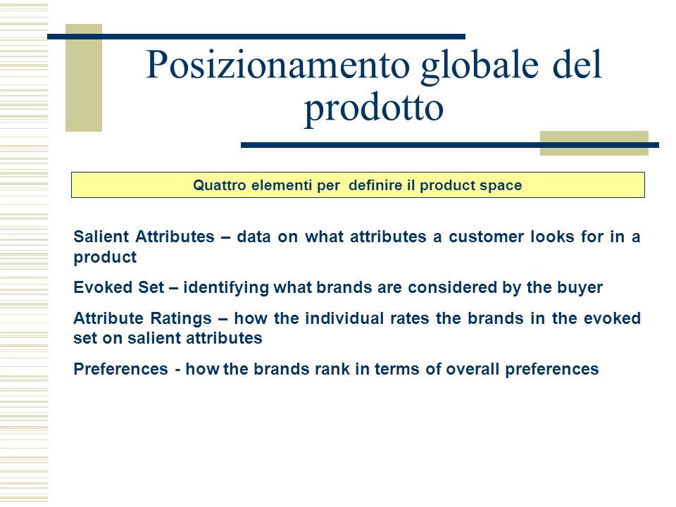 Posizionamento globale del prodotto Salient Attributes – data on what attributes a customer looks for in a product Evoked Set – identifying what brand