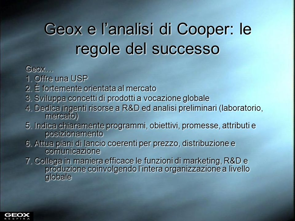 Geox e lanalisi di Cooper: le regole del successo Geox… 1. Offre una USP 2. È fortemente orientata al mercato 3. Sviluppa concetti di prodotti a vocaz
